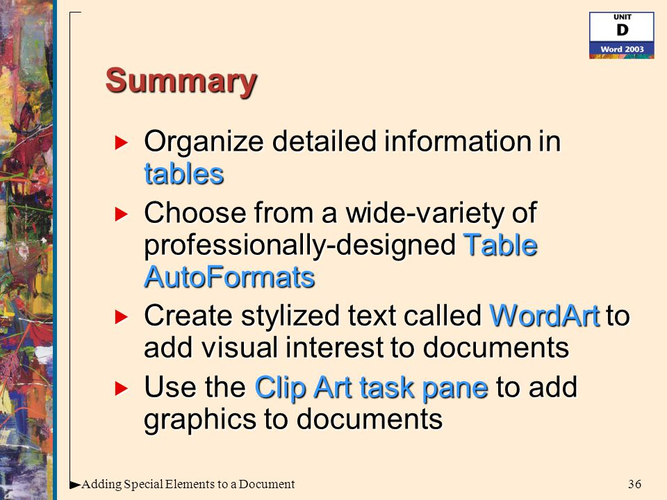 36Adding Special Elements to a Document Summary  Organize detailed information in tables  Choose from a wide-variety of professionally-designed Table AutoFormats  Create stylized text called WordArt to add visual interest to documents  Use the Clip Art task pane to add graphics to documents