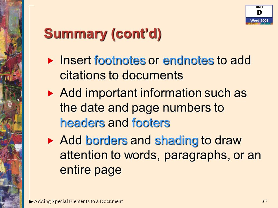 37Adding Special Elements to a Document Summary (cont'd)  Insert footnotes or endnotes to add citations to documents  Add important information such as the date and page numbers to headers and footers  Add borders and shading to draw attention to words, paragraphs, or an entire page