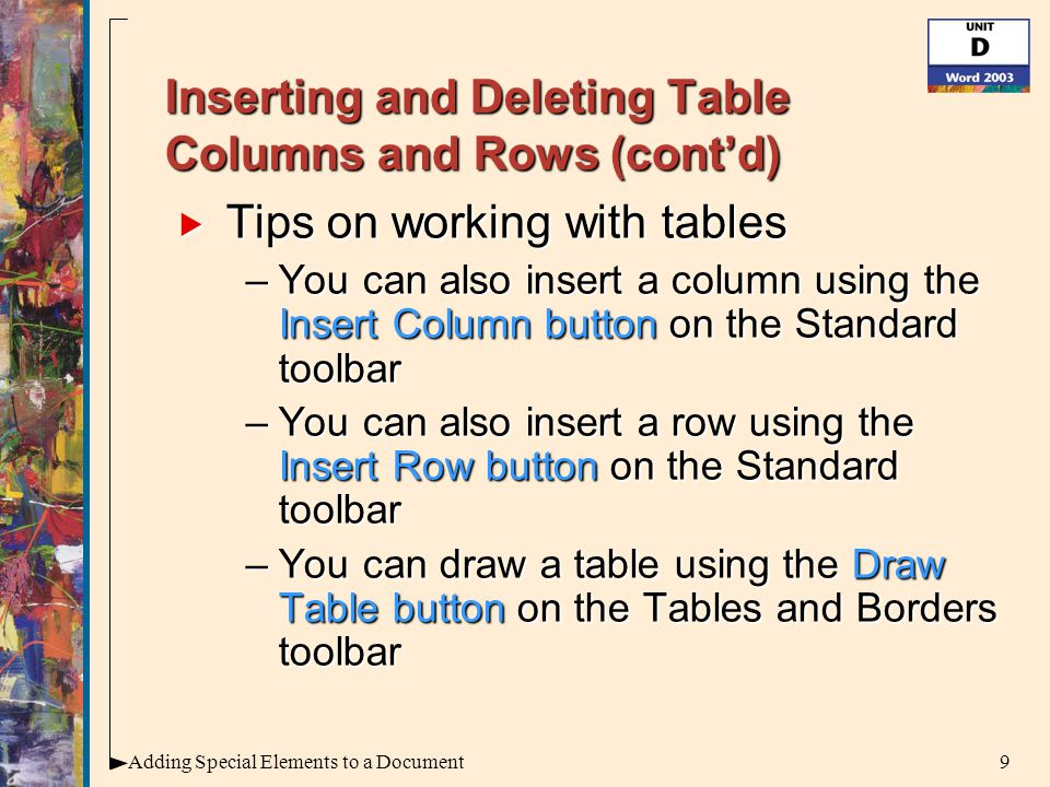 9Adding Special Elements to a Document Inserting and Deleting Table Columns and Rows (cont'd)  Tips on working with tables –You can also insert a column using the Insert Column button on the Standard toolbar –You can also insert a row using the Insert Row button on the Standard toolbar –You can draw a table using the Draw Table button on the Tables and Borders toolbar