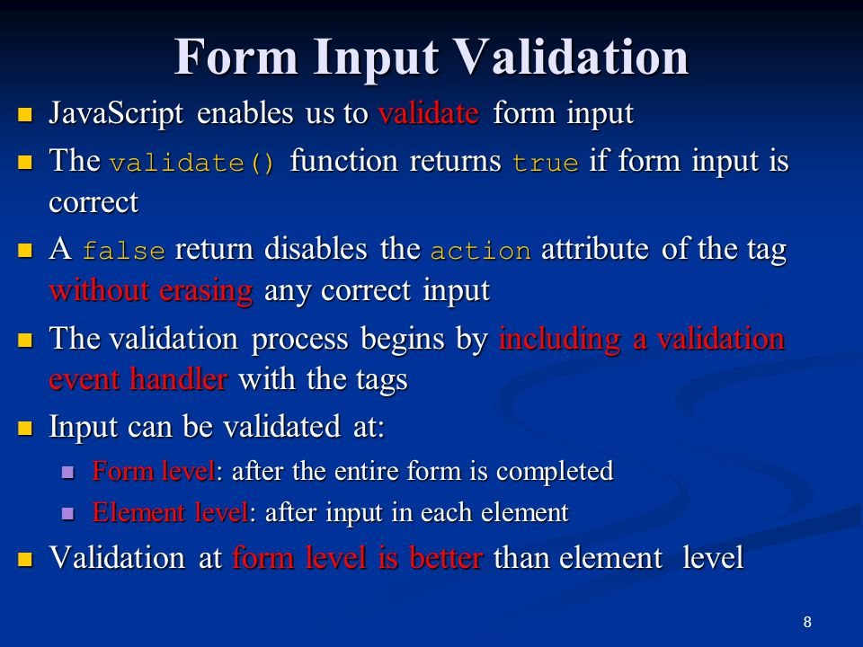 8 Form Input Validation JavaScript enables us to validate form input JavaScript enables us to validate form input The validate() function returns true if form input is correct The validate() function returns true if form input is correct A false return disables the action attribute of the tag without erasing any correct input A false return disables the action attribute of the tag without erasing any correct input The validation process begins by including a validation event handler with the tags The validation process begins by including a validation event handler with the tags Input can be validated at: Input can be validated at: Form level: after the entire form is completed Form level: after the entire form is completed Element level: after input in each element Element level: after input in each element Validation at form level is better than element level Validation at form level is better than element level