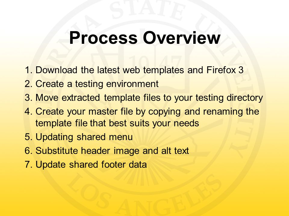 Process Overview 1.Download the latest web templates and Firefox 3 2.Create a testing environment 3.Move extracted template files to your testing directory 4.Create your master file by copying and renaming the template file that best suits your needs 5.Updating shared menu 6.Substitute header image and alt text 7.Update shared footer data