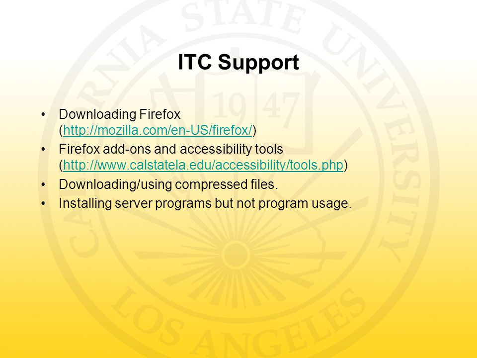 ITC Support Downloading Firefox (http://mozilla.com/en-US/firefox/)http://mozilla.com/en-US/firefox/ Firefox add-ons and accessibility tools (http://www.calstatela.edu/accessibility/tools.php)http://www.calstatela.edu/accessibility/tools.php Downloading/using compressed files.
