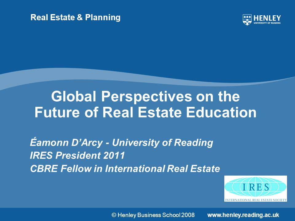 © Henley Business School 2008www.henley.reading.ac.uk Real Estate & Planning Global Perspectives on the Future of Real Estate Education Éamonn D'Arcy