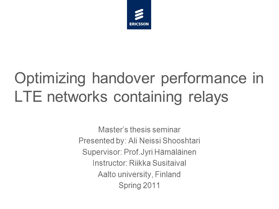 Slide title minimum 48 pt Slide subtitle minimum 30 pt Master's thesis seminar Presented by: Ali Neissi Shooshtari Supervisor: Prof.Jyri Hämäläinen Instructor: Riikka Susitaival Aalto university, Finland Spring 2011 Optimizing handover performance in LTE networks containing relays