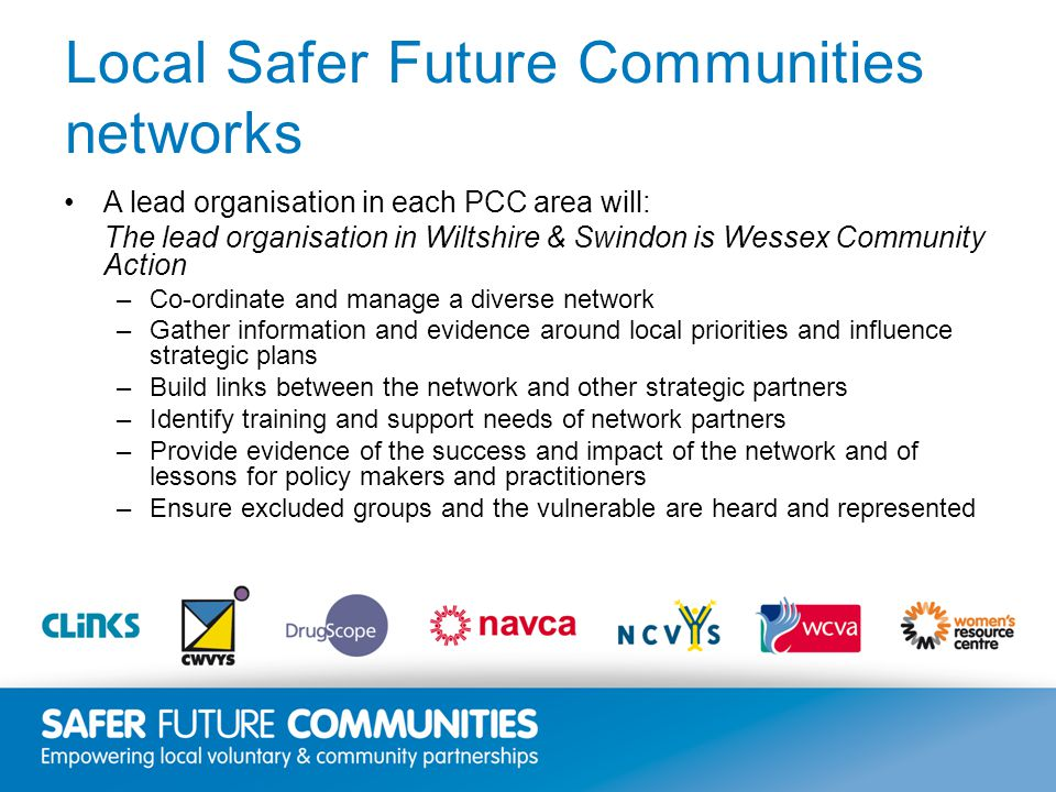 Insert title/footer text here www.clinks.org Local Safer Future Communities networks A lead organisation in each PCC area will: The lead organisation in Wiltshire & Swindon is Wessex Community Action –Co-ordinate and manage a diverse network –Gather information and evidence around local priorities and influence strategic plans –Build links between the network and other strategic partners –Identify training and support needs of network partners –Provide evidence of the success and impact of the network and of lessons for policy makers and practitioners –Ensure excluded groups and the vulnerable are heard and represented