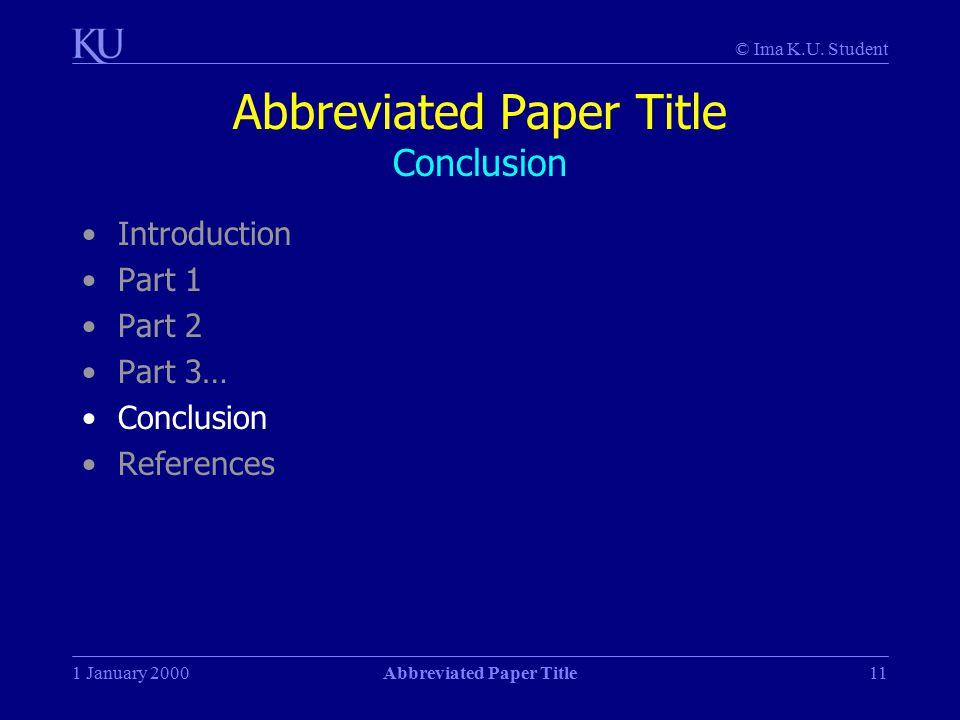 © Ima K.U. Student 1 January 2000Abbreviated Paper Title11 Abbreviated Paper Title Conclusion Introduction Part 1 Part 2 Part 3… Conclusion References