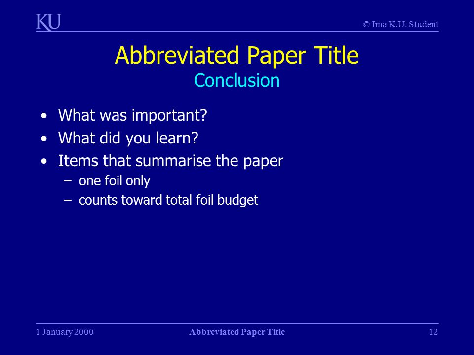 © Ima K.U. Student 1 January 2000Abbreviated Paper Title12 Abbreviated Paper Title Conclusion What was important? What did you learn? Items that summa