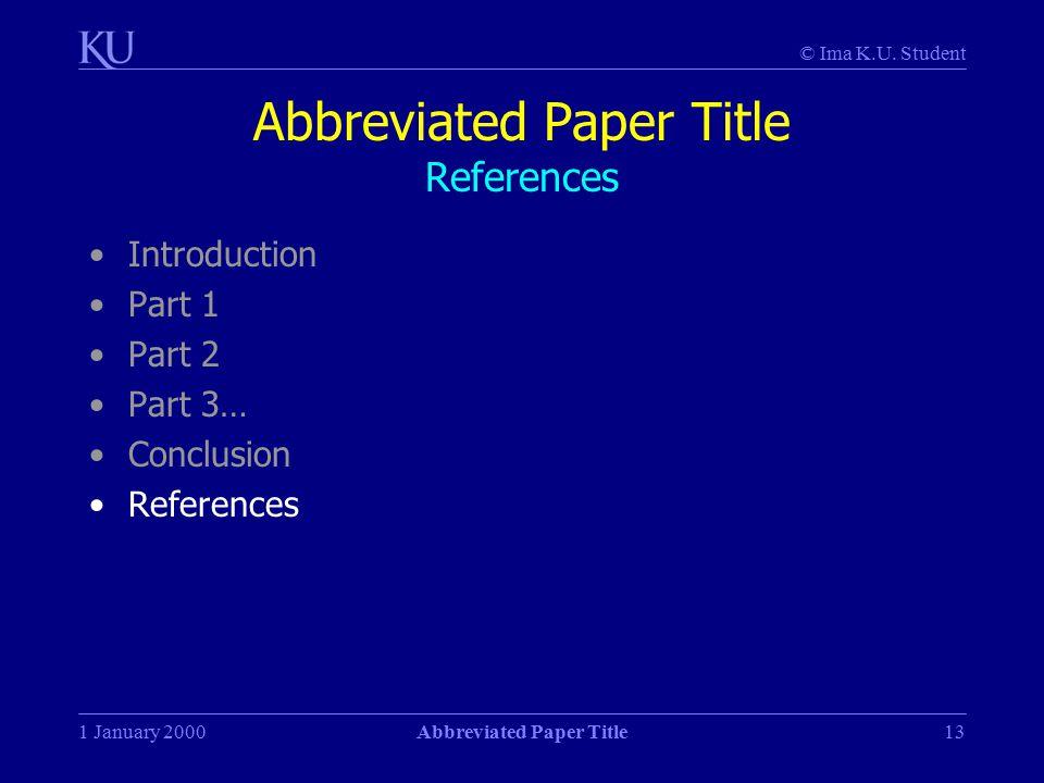 © Ima K.U. Student 1 January 2000Abbreviated Paper Title13 Abbreviated Paper Title References Introduction Part 1 Part 2 Part 3… Conclusion References