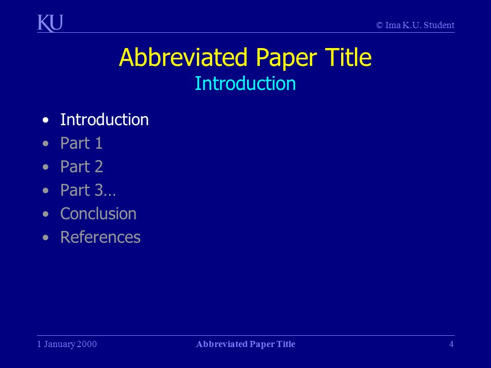 © Ima K.U. Student 1 January 2000Abbreviated Paper Title4 Abbreviated Paper Title Introduction Introduction Part 1 Part 2 Part 3… Conclusion Reference
