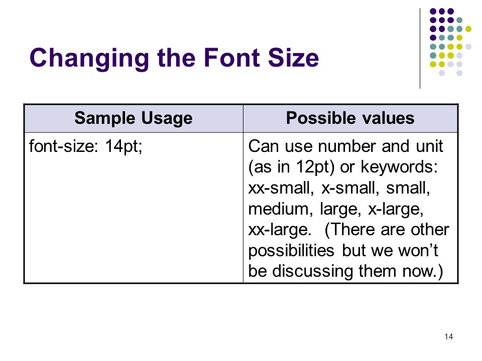 14 Changing the Font Size Sample UsagePossible values font-size: 14pt;Can use number and unit (as in 12pt) or keywords: xx-small, x-small, small, medium, large, x-large, xx-large.