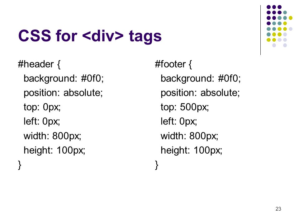 CSS for tags #header { background: #0f0; position: absolute; top: 0px; left: 0px; width: 800px; height: 100px; } #footer { background: #0f0; position: absolute; top: 500px; left: 0px; width: 800px; height: 100px; } 23