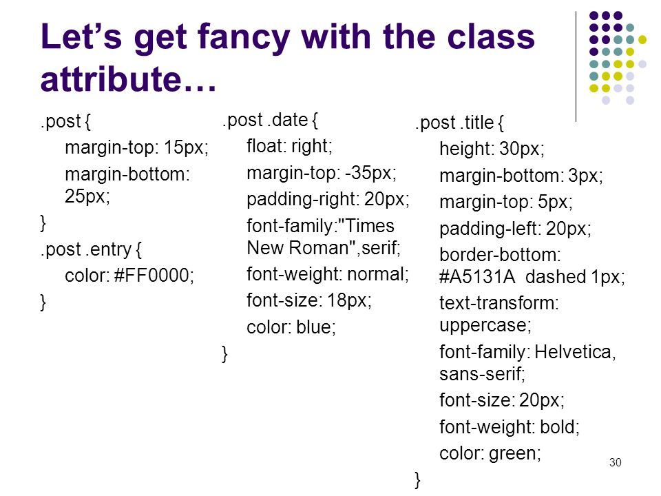 Let's get fancy with the class attribute….post { margin-top: 15px; margin-bottom: 25px; }.post.entry { color: #FF0000; }.post.title { height: 30px; margin-bottom: 3px; margin-top: 5px; padding-left: 20px; border-bottom: #A5131A dashed 1px; text-transform: uppercase; font-family: Helvetica, sans-serif; font-size: 20px; font-weight: bold; color: green; } 30.post.date { float: right; margin-top: -35px; padding-right: 20px; font-family: Times New Roman ,serif; font-weight: normal; font-size: 18px; color: blue; }