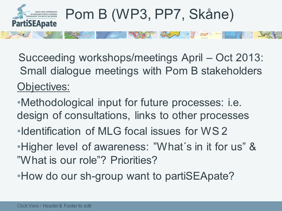 Pom B (WP3, PP7, Skåne) Succeeding workshops/meetings April – Oct 2013: Small dialogue meetings with Pom B stakeholders Objectives: Methodological input for future processes: i.e.