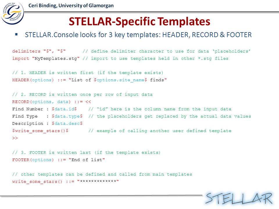  STELLAR.Console looks for 3 key templates: HEADER, RECORD & FOOTER delimiters $ , $ // define delimiter character to use for data 'placeholders' import MyTemplates.stg // import to use templates held in other *.stg files // 1.