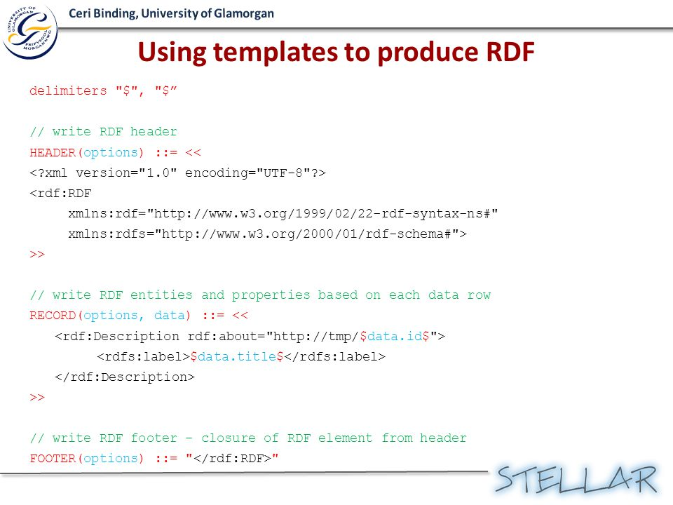 delimiters $ , $ // write RDF header HEADER(options) ::= << <rdf:RDF xmlns:rdf= http://www.w3.org/1999/02/22-rdf-syntax-ns# xmlns:rdfs= http://www.w3.org/2000/01/rdf-schema# > >> // write RDF entities and properties based on each data row RECORD(options, data) ::= << $data.title$ >> // write RDF footer – closure of RDF element from header FOOTER(options) ::= Using templates to produce RDF