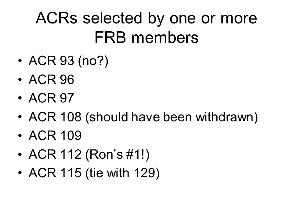 ACRs selected by one or more FRB members ACR 93 (no ) ACR 96 ACR 97 ACR 108 (should have been withdrawn) ACR 109 ACR 112 (Ron's #1!) ACR 115 (tie with 129)