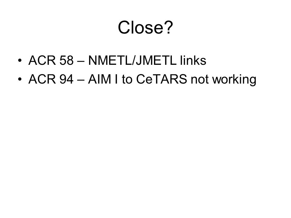 Close ACR 58 – NMETL/JMETL links ACR 94 – AIM I to CeTARS not working