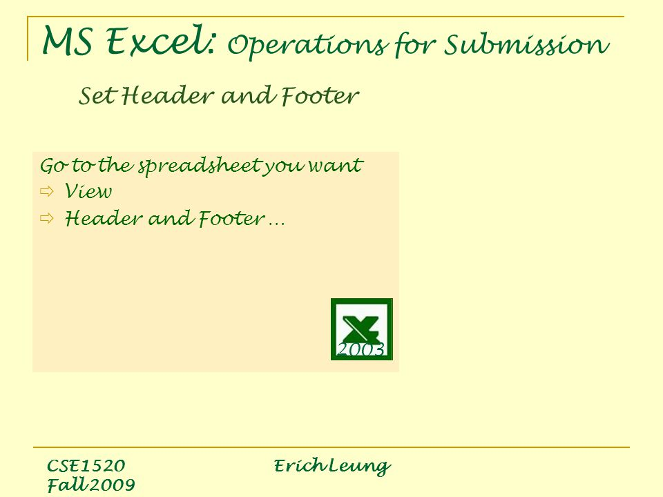 CSE1520 Erich Leung Fall 2009 Go to the spreadsheet you want  View  Header and Footer … Set Header and Footer 2003 MS Excel: Operations for Submission