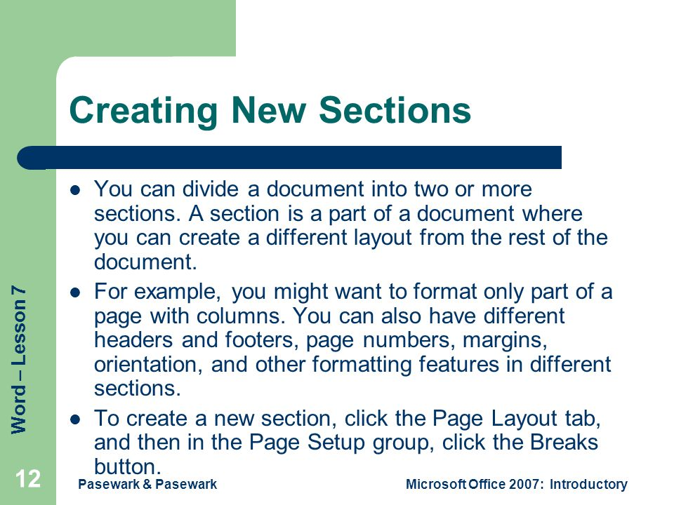 Word – Lesson 7 Pasewark & PasewarkMicrosoft Office 2007: Introductory 12 Creating New Sections You can divide a document into two or more sections.