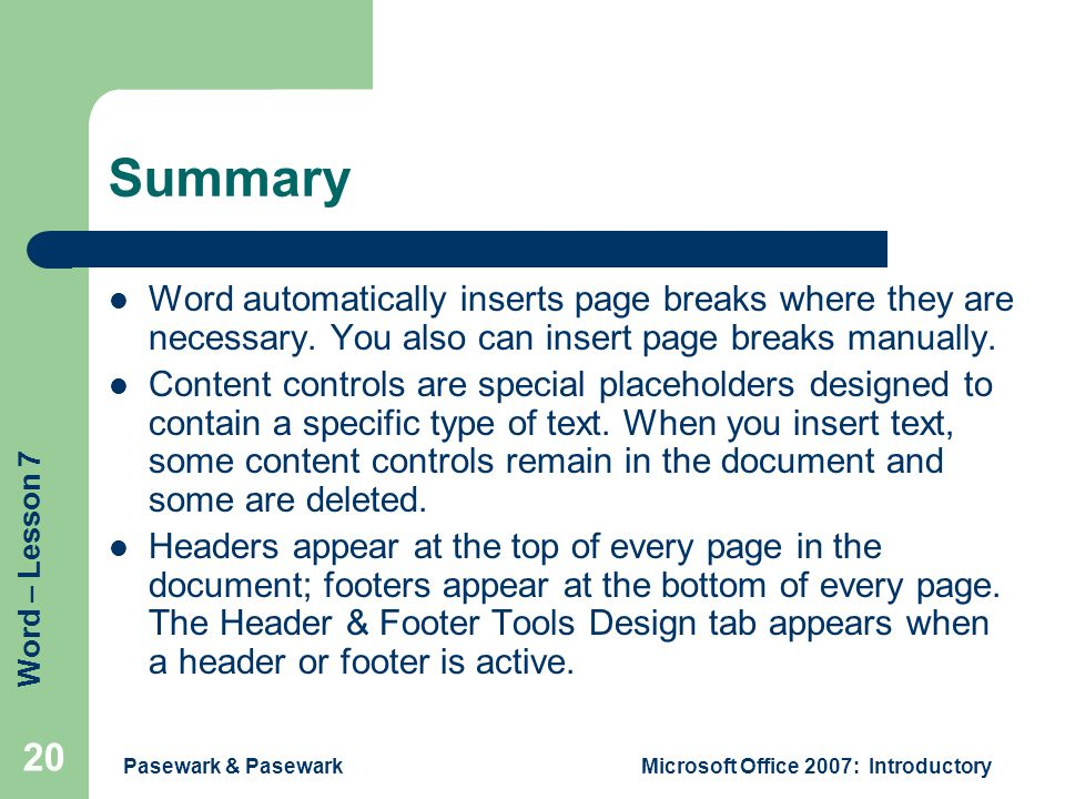 Word – Lesson 7 Pasewark & PasewarkMicrosoft Office 2007: Introductory 20 Summary Word automatically inserts page breaks where they are necessary.