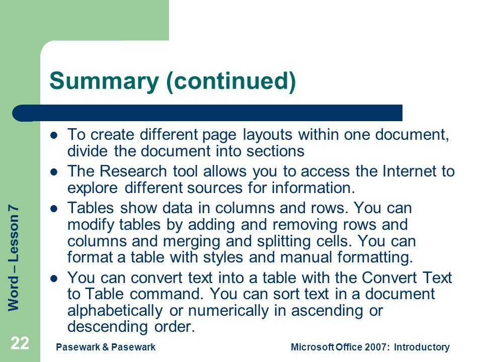 Word – Lesson 7 Pasewark & PasewarkMicrosoft Office 2007: Introductory 22 Summary (continued) To create different page layouts within one document, divide the document into sections The Research tool allows you to access the Internet to explore different sources for information.