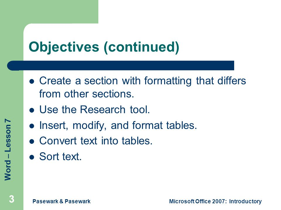 Word – Lesson 7 Pasewark & PasewarkMicrosoft Office 2007: Introductory 3 Objectives (continued) Create a section with formatting that differs from other sections.