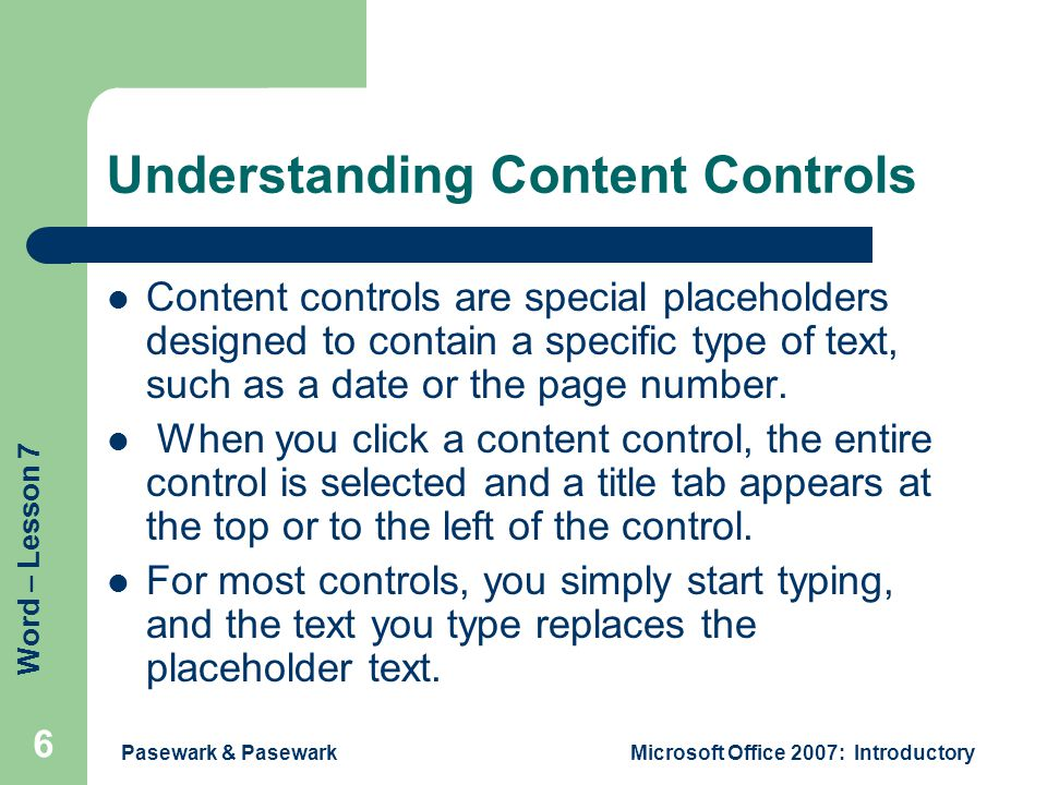Word – Lesson 7 Pasewark & PasewarkMicrosoft Office 2007: Introductory 6 Understanding Content Controls Content controls are special placeholders designed to contain a specific type of text, such as a date or the page number.