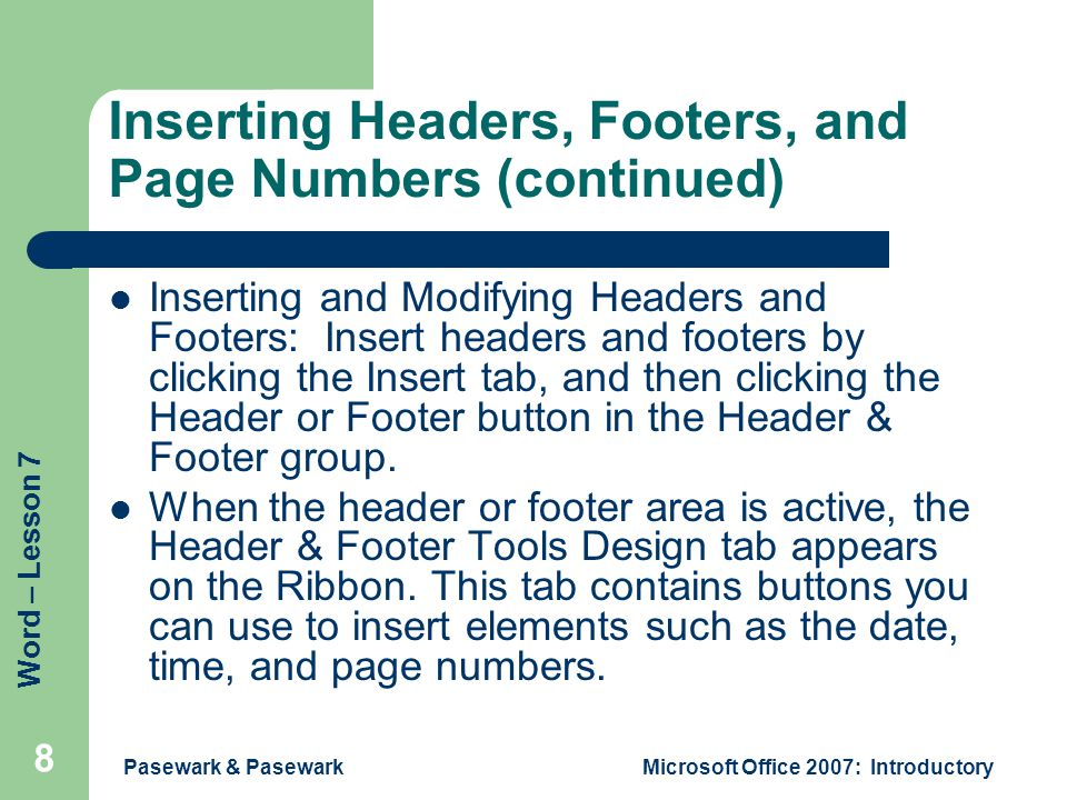 Word – Lesson 7 Pasewark & PasewarkMicrosoft Office 2007: Introductory 8 Inserting Headers, Footers, and Page Numbers (continued) Inserting and Modifying Headers and Footers: Insert headers and footers by clicking the Insert tab, and then clicking the Header or Footer button in the Header & Footer group.