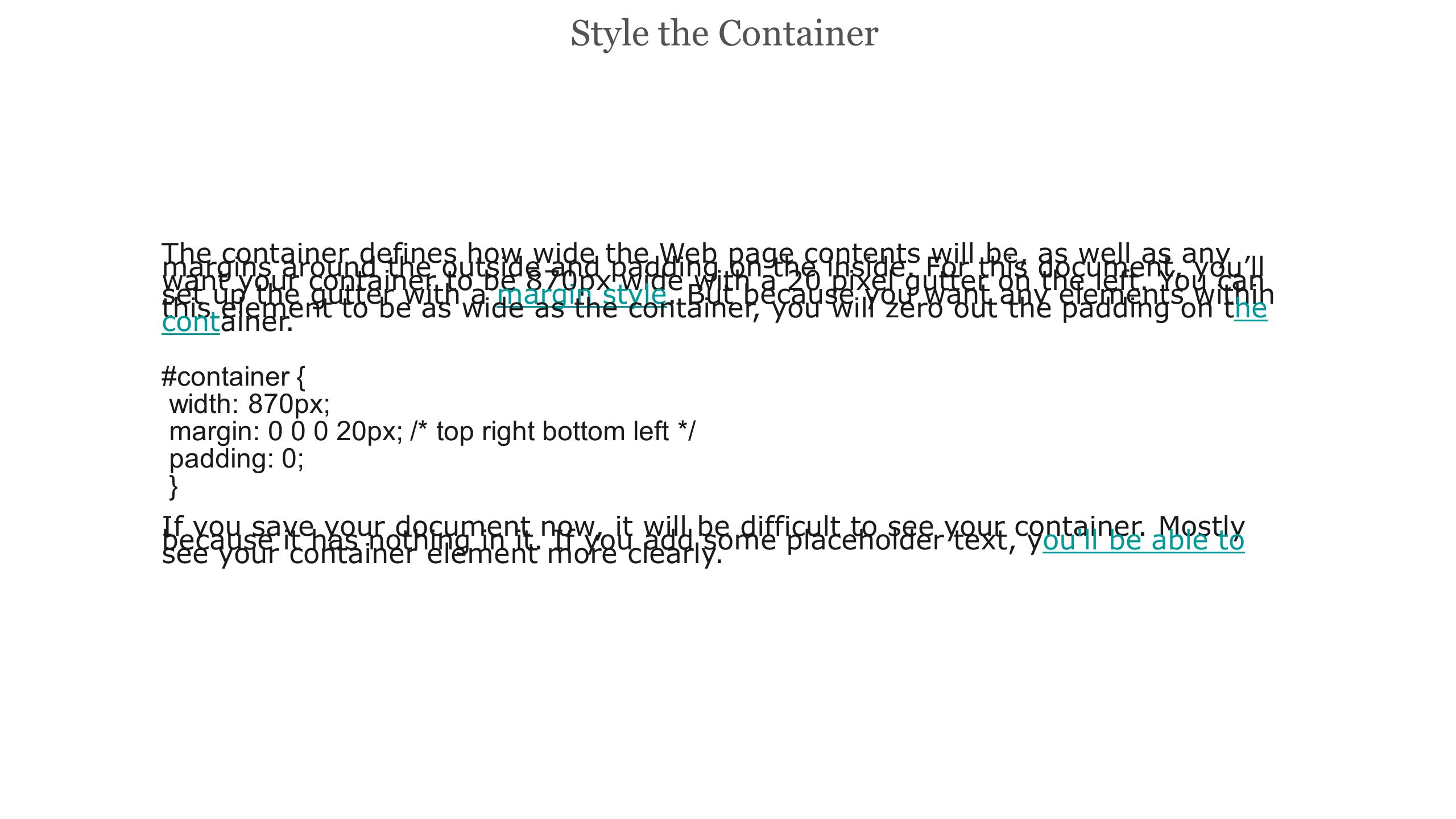 Use a Headline Tag for the Header The HTML for your header row goes right at the top of the container and looks like this: My Header Row Then, to set the styles on it, you added a red border on the bottom, so you can see where it ends, zeroed out the margins and padding, set the width to 100% and the height to 150px: #container h1 { margin: 0; padding: 0; width: 100%; height: 150px; float: left; border-bottom: #c00 solid 3px; } Don t forget to float this element with the float: left; property.