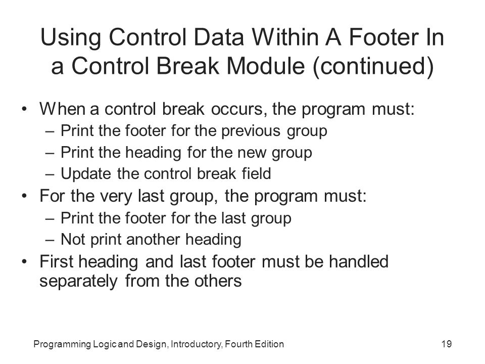 Programming Logic and Design, Introductory, Fourth Edition19 Using Control Data Within A Footer In a Control Break Module (continued) When a control b