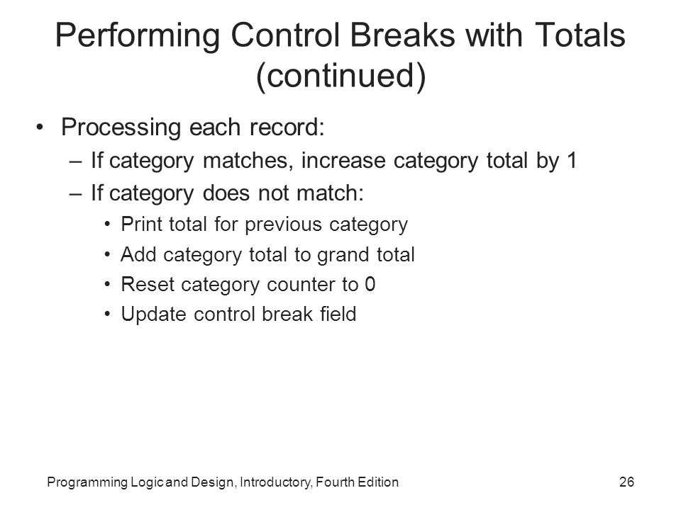 Programming Logic and Design, Introductory, Fourth Edition26 Performing Control Breaks with Totals (continued) Processing each record: –If category ma