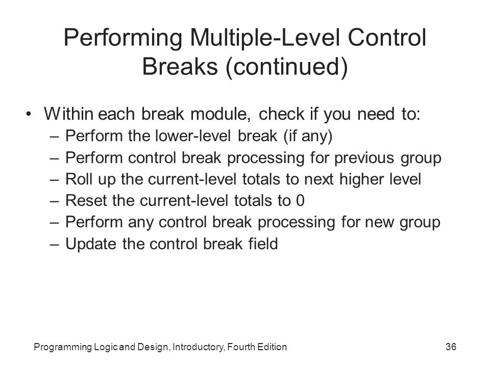 Programming Logic and Design, Introductory, Fourth Edition36 Performing Multiple-Level Control Breaks (continued) Within each break module, check if y