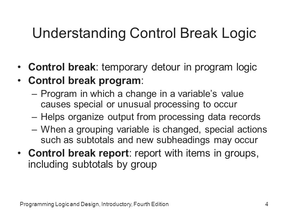 Programming Logic and Design, Introductory, Fourth Edition4 Understanding Control Break Logic Control break: temporary detour in program logic Control