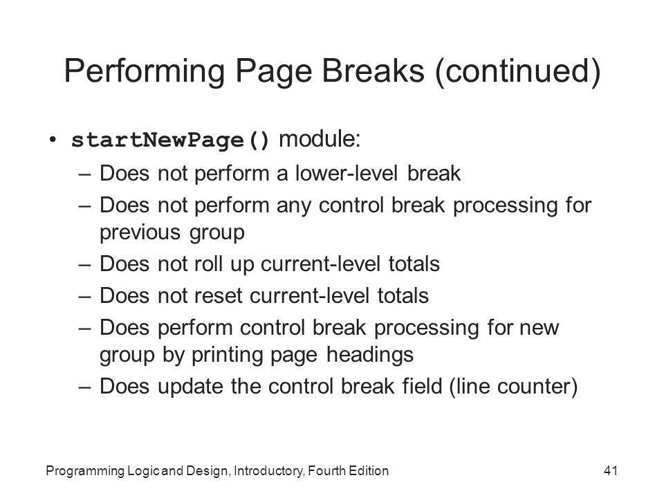 Programming Logic and Design, Introductory, Fourth Edition41 Performing Page Breaks (continued) startNewPage() module: –Does not perform a lower-level