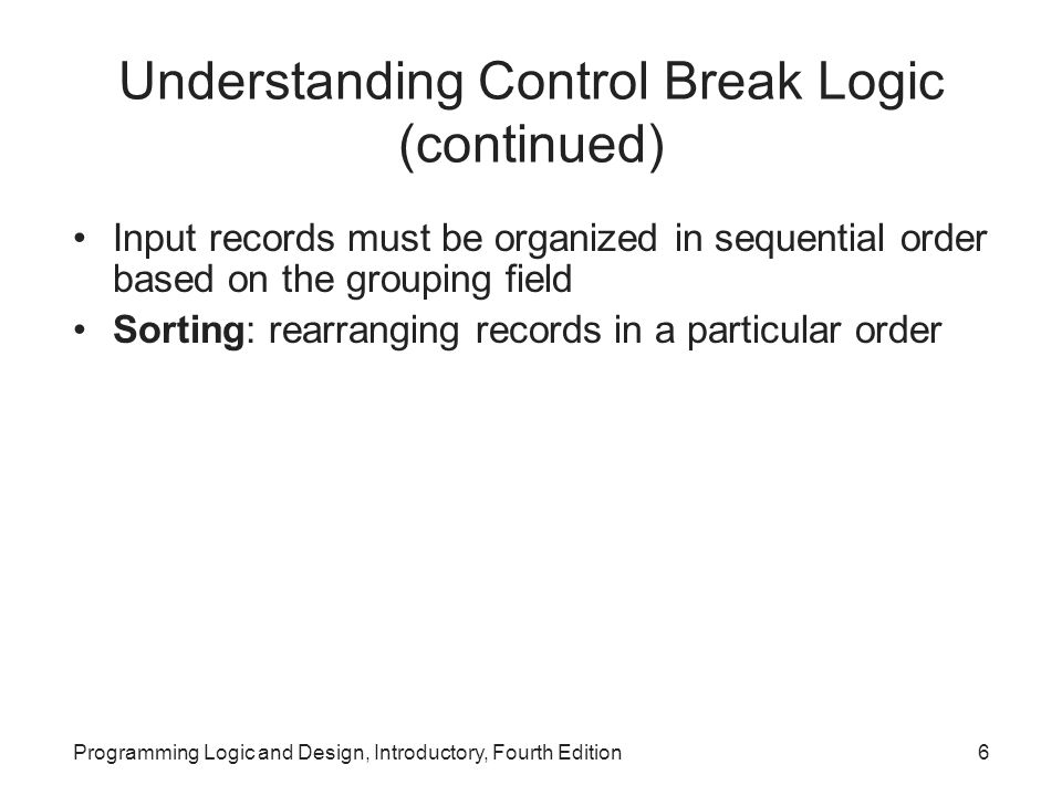 Programming Logic and Design, Introductory, Fourth Edition6 Understanding Control Break Logic (continued) Input records must be organized in sequentia