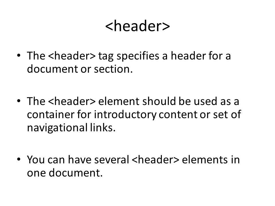 The tag specifies a header for a document or section. The element should be used as a container for introductory content or set of navigational links.