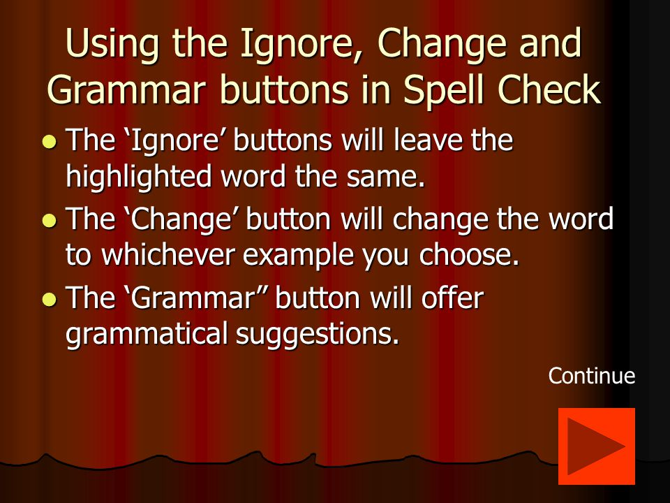 Spelling and Using the Ignore, Change and Grammar buttons After you have made your selection(s), click the 'Ok' button to close the Spell and Grammar Check feature.