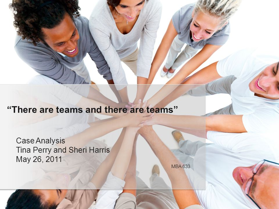 Case Analysis Tina Perry and Sheri Harris May 26, 2011 There are teams and there are teams MBA 633