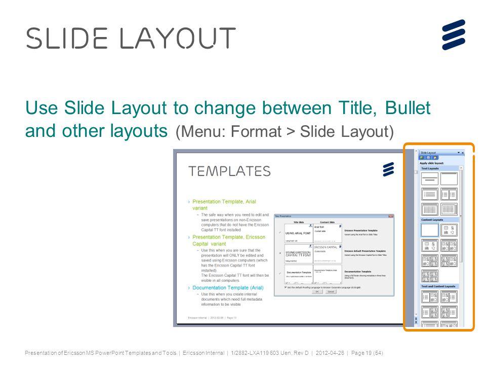 "Slide title 44 pt Text and bullet level 1 minimum 24 pt Bullets level 2-5 minimum 20 pt Characters for Embedded font: ! #$%& ()*+,-./0123456789:; ?@ABCDEFGHIJKLMNOPQRSTUV WXYZ[\]^_`abcdefghijklmnopqrstuvwxyz{|}~¡ ¢£¤¥¦§¨©ª«¬®¯°±²³´¶·¸¹º»¼½ÀÁÂÃÄÅÆÇÈËÌÍÎÏÐÑÒ ÓÔÕÖ×ØÙÚÛÜÝÞßàáâãäåæçèéêëìíîïðñòóôõö ÷øùúûüýþÿĀāĂăąĆćĊċČĎďĐđĒĖėĘęĚěĞğĠġĢģ ĪīĮįİıĶķĹĺĻļĽľŁłŃńŅņŇňŌŐőŒœŔŕŖŗŘřŚśŞşŠšŢ ţŤťŪūŮůŰűŲųŴŵŶŷŸŹźŻżŽžƒȘșˆˇ˘˙˚˛˜˝ẀẁẃẄẅ Ỳỳ–— ''' ""†‡…‰‹›⁄€™ĀĀĂĂĄĄĆĆĊĊČČĎĎĐĐĒĒĖĖĘĘĚĚĞĞ ĠĠĢĢĪĪĮĮİĶĶĹĹĻĻĽĽŃŃŅŅŇŇŌŌŐŐŔŔŖŖŘŘŚŚŞŞŢŢŤ ŤŪŪŮŮŰŰŲŲŴŴŶŶŹŹŻŻȘș−≤≥fifl ΆΈΉΊΌΎΏΐΑΒΓΕΖΗΘΙΚΛΜΝΞΟΠΡΣΤΥΦΧΨΪΫΆΈΉΊΰ αβγδεζηθικλνξορςΣΤΥΦΧΨΩΪΫΌΎΏ ЁЂЃЄЅІЇЈЉЊЋЌЎЏАБВГДЕЖЗИЙКЛМНОПРСТУФХ ЦЧШЩЪЫЬЭЮЯАБВГДЕЖЗИЙКЛМНОПРСТУФХЦ ЧШЩЪЫЬЭЮЯЁЂЃЄЅІЇЈЉЊЋЌЎЏѢѢѲѲѴѴҐҐә ǽ Ẁ ẁẂẃẄẅỲỳ№ Do not add objects or text in the footer area Presentation of Ericsson MS PowerPoint Templates and Tools | Ericsson Internal | 1/2882-LXA119 603 Uen, Rev D | 2012-04-26 | Page 19 (54) SLIDE LAYOUT Use Slide Layout to change between Title, Bullet and other layouts (Menu: Format > Slide Layout)"