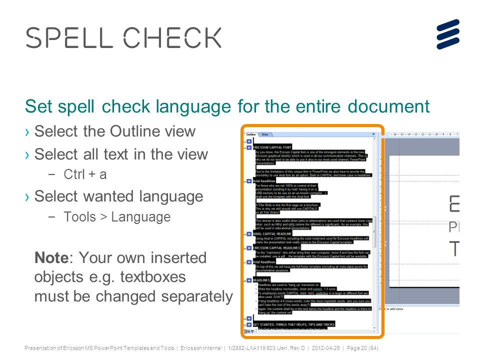 "Slide title 44 pt Text and bullet level 1 minimum 24 pt Bullets level 2-5 minimum 20 pt Characters for Embedded font: ! #$%& ()*+,-./0123456789:; ?@ABCDEFGHIJKLMNOPQRSTUV WXYZ[\]^_`abcdefghijklmnopqrstuvwxyz{|}~¡ ¢£¤¥¦§¨©ª«¬®¯°±²³´¶·¸¹º»¼½ÀÁÂÃÄÅÆÇÈËÌÍÎÏÐÑÒ ÓÔÕÖ×ØÙÚÛÜÝÞßàáâãäåæçèéêëìíîïðñòóôõö ÷øùúûüýþÿĀāĂăąĆćĊċČĎďĐđĒĖėĘęĚěĞğĠġĢģ ĪīĮįİıĶķĹĺĻļĽľŁłŃńŅņŇňŌŐőŒœŔŕŖŗŘřŚśŞşŠšŢ ţŤťŪūŮůŰűŲųŴŵŶŷŸŹźŻżŽžƒȘșˆˇ˘˙˚˛˜˝ẀẁẃẄẅ Ỳỳ–— ''' ""†‡…‰‹›⁄€™ĀĀĂĂĄĄĆĆĊĊČČĎĎĐĐĒĒĖĖĘĘĚĚĞĞ ĠĠĢĢĪĪĮĮİĶĶĹĹĻĻĽĽŃŃŅŅŇŇŌŌŐŐŔŔŖŖŘŘŚŚŞŞŢŢŤ ŤŪŪŮŮŰŰŲŲŴŴŶŶŹŹŻŻȘș−≤≥fifl ΆΈΉΊΌΎΏΐΑΒΓΕΖΗΘΙΚΛΜΝΞΟΠΡΣΤΥΦΧΨΪΫΆΈΉΊΰ αβγδεζηθικλνξορςΣΤΥΦΧΨΩΪΫΌΎΏ ЁЂЃЄЅІЇЈЉЊЋЌЎЏАБВГДЕЖЗИЙКЛМНОПРСТУФХ ЦЧШЩЪЫЬЭЮЯАБВГДЕЖЗИЙКЛМНОПРСТУФХЦ ЧШЩЪЫЬЭЮЯЁЂЃЄЅІЇЈЉЊЋЌЎЏѢѢѲѲѴѴҐҐә ǽ Ẁ ẁẂẃẄẅỲỳ№ Do not add objects or text in the footer area Presentation of Ericsson MS PowerPoint Templates and Tools | Ericsson Internal | 1/2882-LXA119 603 Uen, Rev D | 2012-04-26 | Page 20 (54) SPELL CHECK Set spell check language for the entire document ›Select the Outline view ›Select all text in the view –Ctrl + a ›Select wanted language –Tools > Language Note: Your own inserted objects e.g."