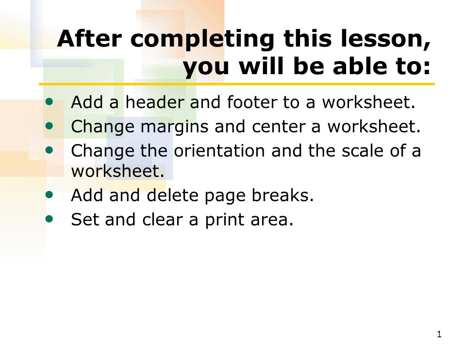 1 After completing this lesson, you will be able to: Add a header and footer to a worksheet.
