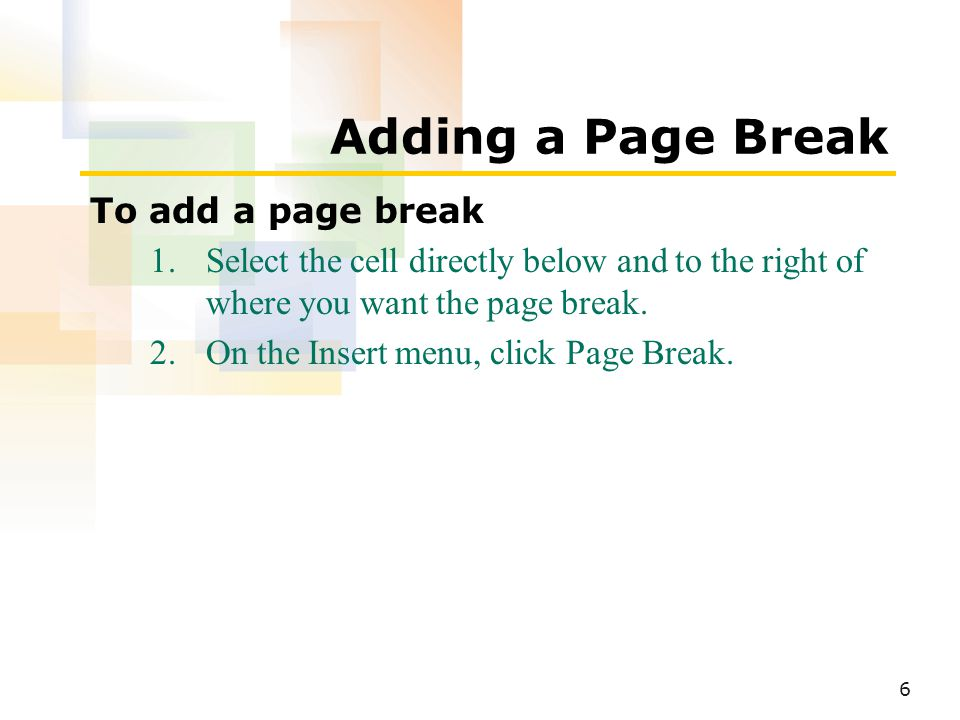 6 Adding a Page Break To add a page break 1.Select the cell directly below and to the right of where you want the page break.