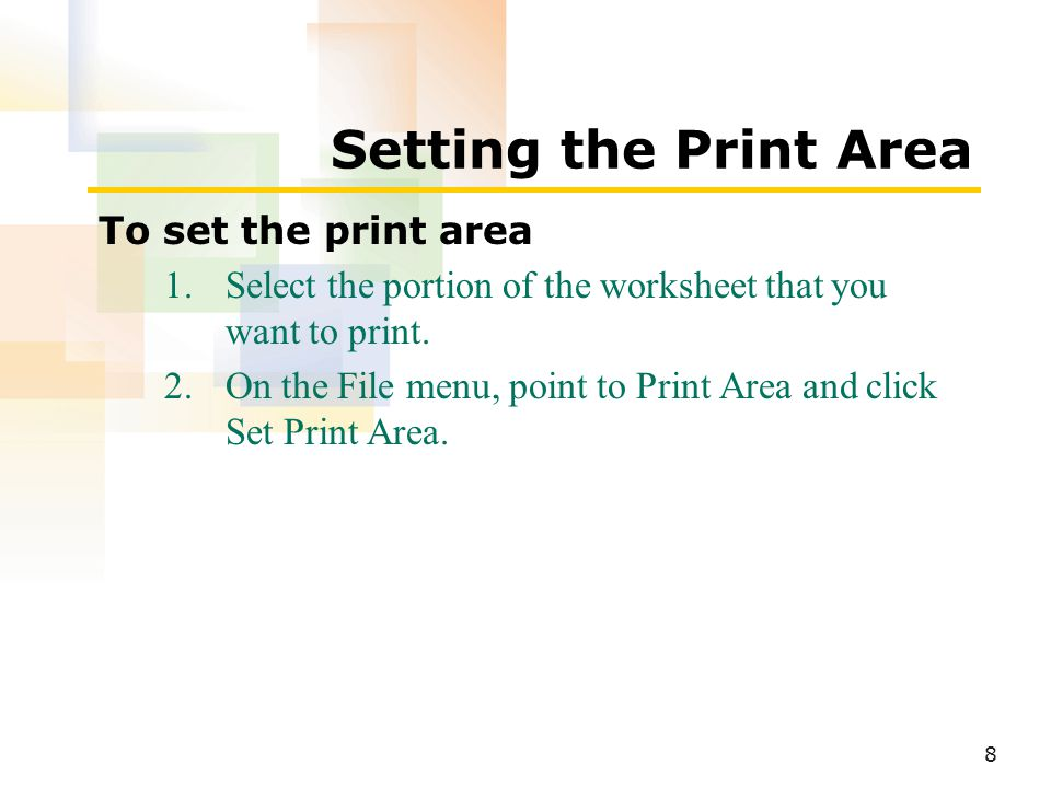8 Setting the Print Area To set the print area 1.Select the portion of the worksheet that you want to print.