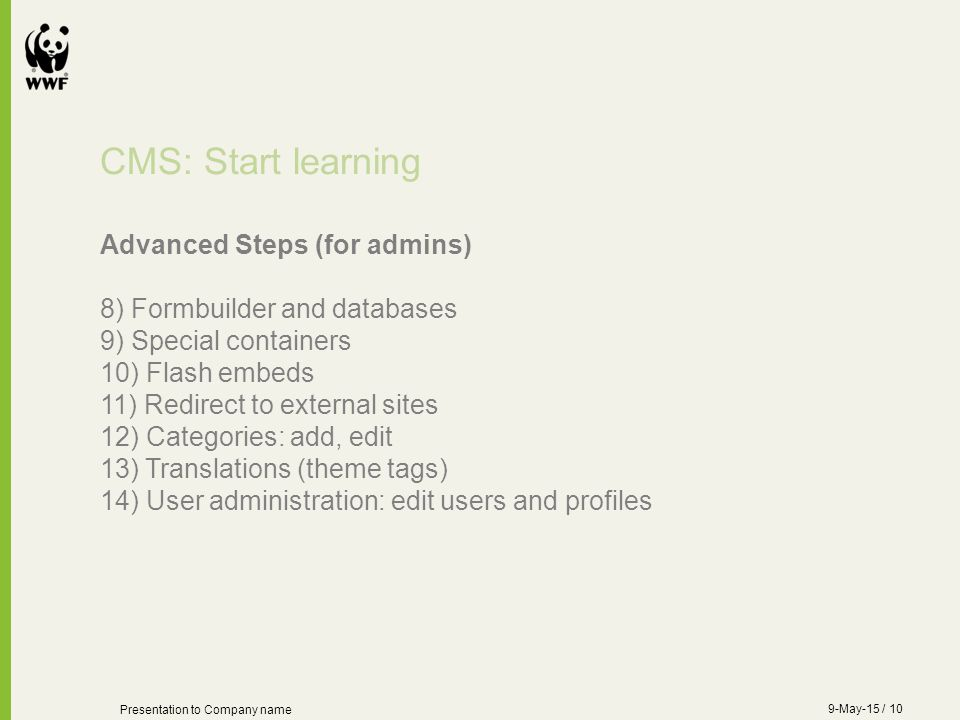 CMS: Start learning Advanced Steps (for admins) 8) Formbuilder and databases 9) Special containers 10) Flash embeds 11) Redirect to external sites 12) Categories: add, edit 13) Translations (theme tags) 14) User administration: edit users and profiles Presentation to Company name 9-May-15 / 10