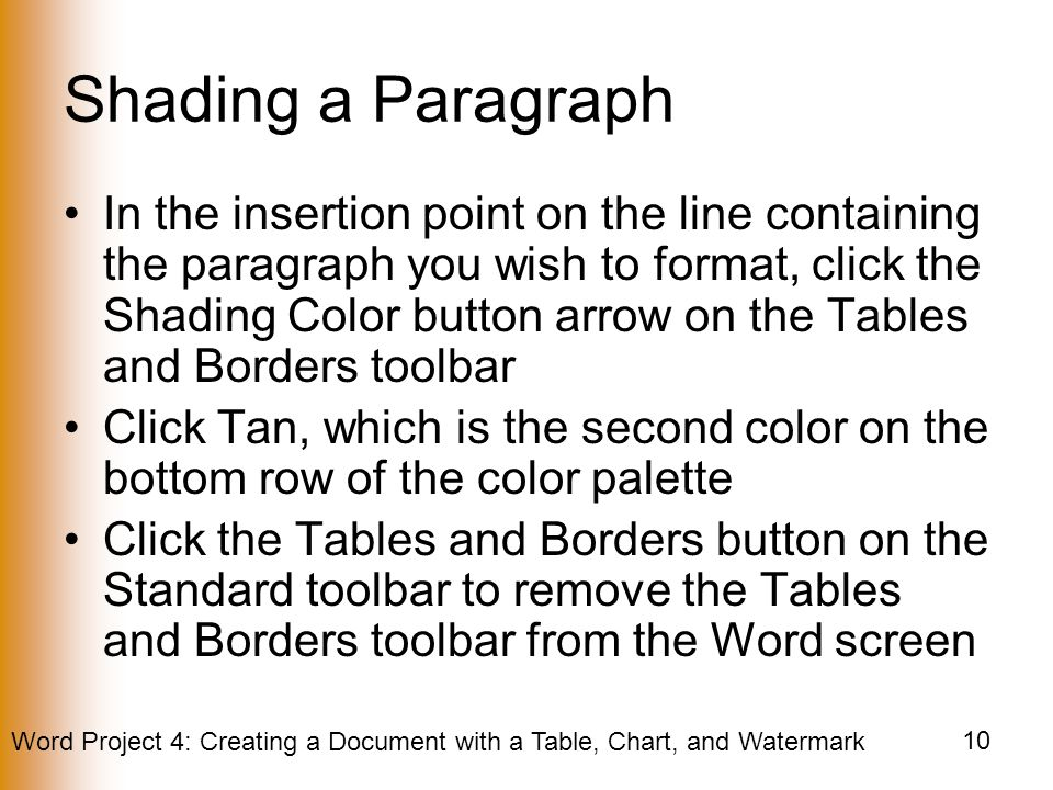 Word Project 4: Creating a Document with a Table, Chart, and Watermark 10 Shading a Paragraph In the insertion point on the line containing the paragraph you wish to format, click the Shading Color button arrow on the Tables and Borders toolbar Click Tan, which is the second color on the bottom row of the color palette Click the Tables and Borders button on the Standard toolbar to remove the Tables and Borders toolbar from the Word screen
