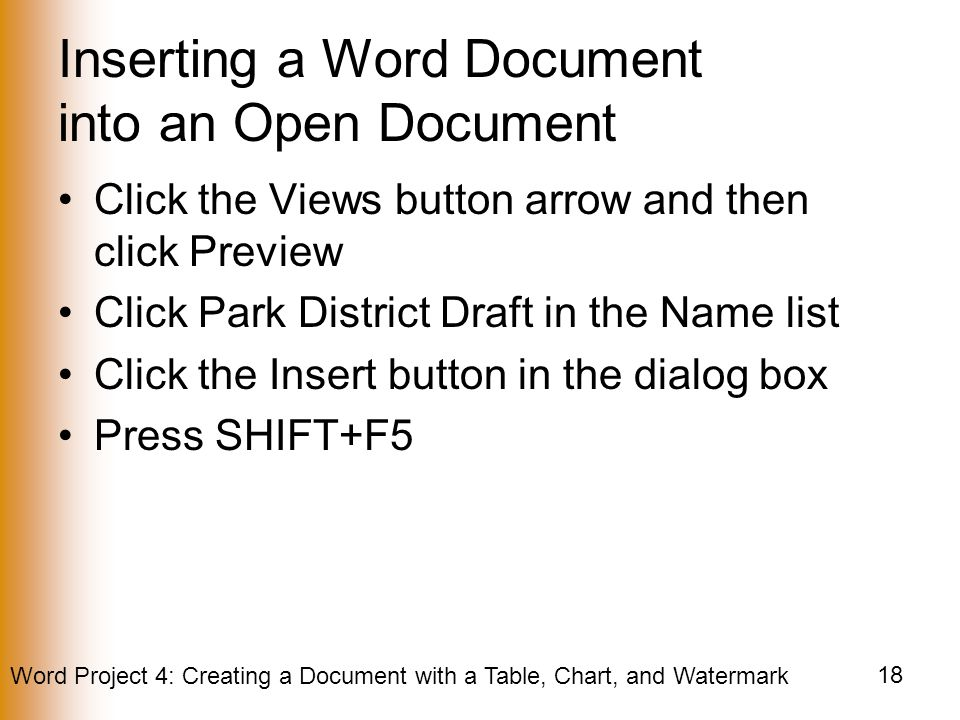 Word Project 4: Creating a Document with a Table, Chart, and Watermark 18 Inserting a Word Document into an Open Document Click the Views button arrow and then click Preview Click Park District Draft in the Name list Click the Insert button in the dialog box Press SHIFT+F5