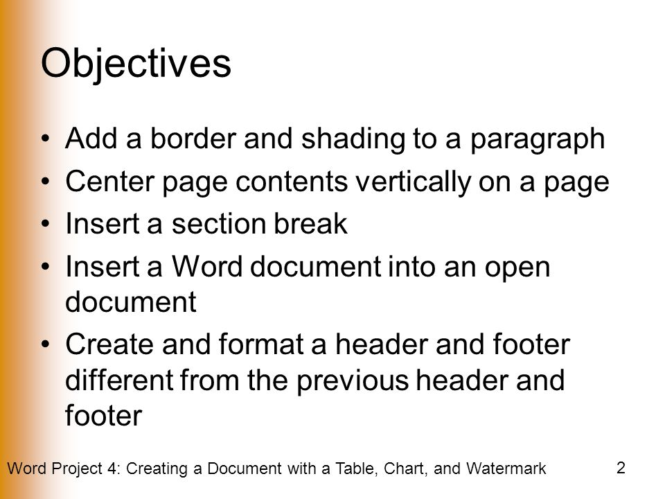 Word Project 4: Creating a Document with a Table, Chart, and Watermark 2 Objectives Add a border and shading to a paragraph Center page contents vertically on a page Insert a section break Insert a Word document into an open document Create and format a header and footer different from the previous header and footer