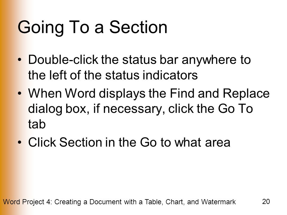 Word Project 4: Creating a Document with a Table, Chart, and Watermark 20 Going To a Section Double-click the status bar anywhere to the left of the status indicators When Word displays the Find and Replace dialog box, if necessary, click the Go To tab Click Section in the Go to what area