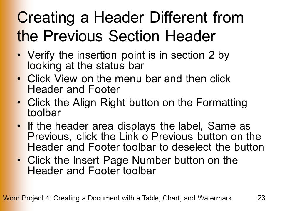 Word Project 4: Creating a Document with a Table, Chart, and Watermark 23 Creating a Header Different from the Previous Section Header Verify the insertion point is in section 2 by looking at the status bar Click View on the menu bar and then click Header and Footer Click the Align Right button on the Formatting toolbar If the header area displays the label, Same as Previous, click the Link o Previous button on the Header and Footer toolbar to deselect the button Click the Insert Page Number button on the Header and Footer toolbar