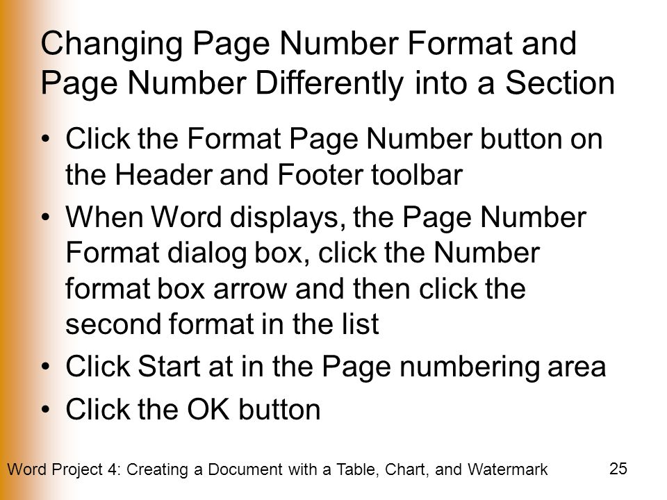 Word Project 4: Creating a Document with a Table, Chart, and Watermark 25 Changing Page Number Format and Page Number Differently into a Section Click the Format Page Number button on the Header and Footer toolbar When Word displays, the Page Number Format dialog box, click the Number format box arrow and then click the second format in the list Click Start at in the Page numbering area Click the OK button